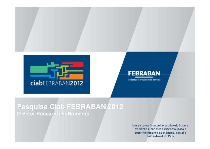 Pesquisa Ciab FEBRABAN 2012O Setor Bancário em Números                              Um sistema financeiro saudável, ético ...