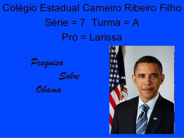 Pesquisa Sobre Obama Colégio Estadual Carneiro Ribeiro Filho Série = 7 Turma = A Pró = Larissa