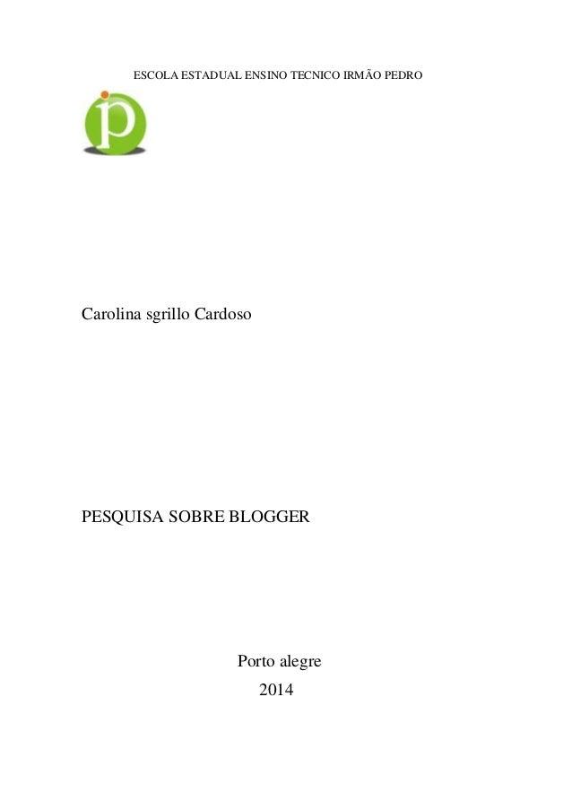 1 ESCOLA ESTADUAL ENSINO TECNICO IRMÃO PEDRO Carolina sgrillo Cardoso PESQUISA SOBRE BLOGGER Porto alegre 2014