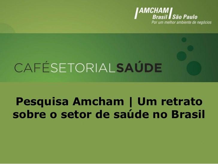 Pesquisa Amcham | Um retratosobre o setor de saúde no Brasil Pesquisa Amcham | Um retrato sobre o        setor de saúde no...