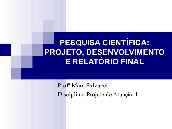 PESQUISA CIENTÍFICA: PROJETO, DESENVOLVIMENTO E RELATÓRIO FINAL Profª Mara Salvucci Disciplina: Projeto de Atuação I