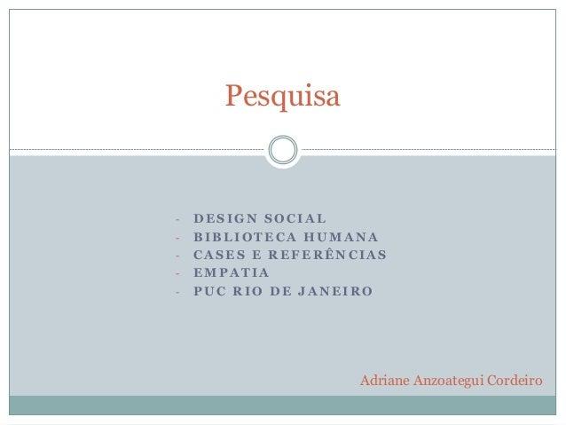 Pesquisa  -  -  DESIGN SOCIAL BIBLIOTECA HUMANA CASES E REFERÊNCIAS EMPATIA PUC RIO DE JANEIRO  Adriane Anzoategui Cordeir...