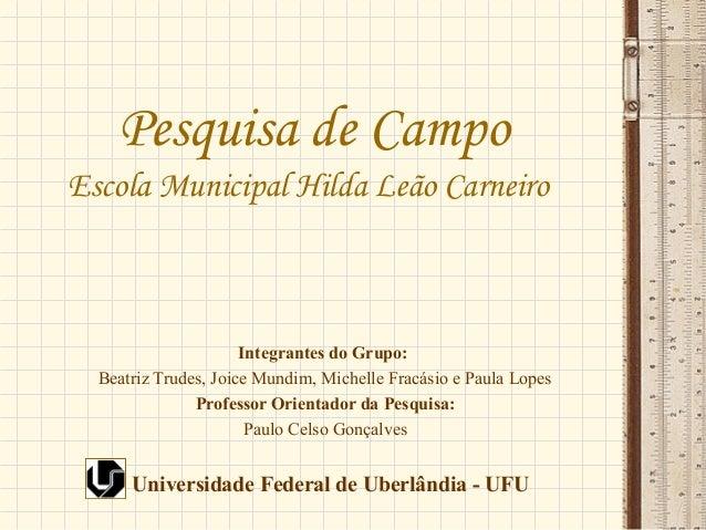 Pesquisa de Campo Escola Municipal Hilda Leão Carneiro Integrantes do Grupo: Beatriz Trudes, Joice Mundim, Michelle Fracás...