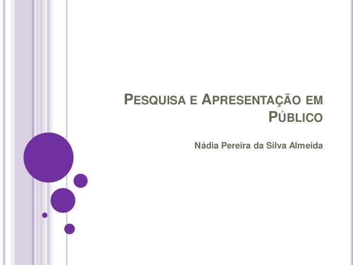 PESQUISA E APRESENTAÇÃO EM                   PÚBLICO         Nádia Pereira da Silva Almeida