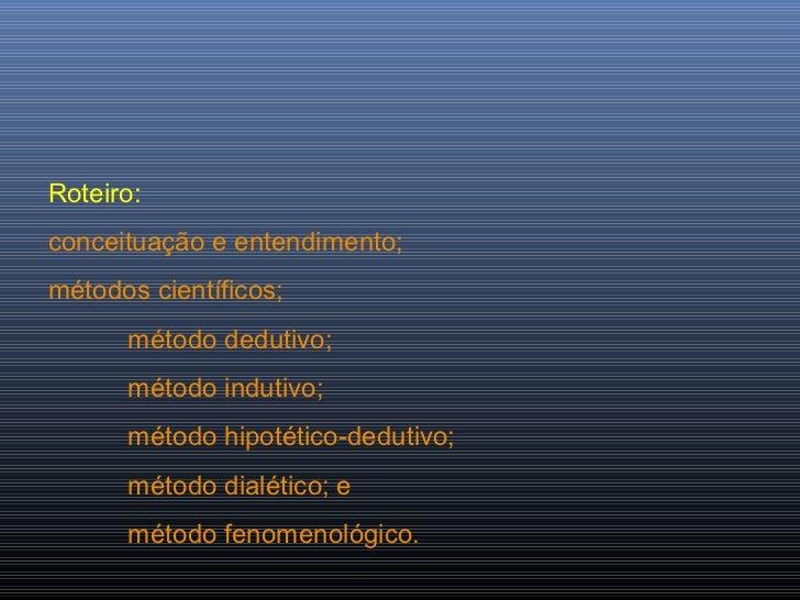 Roteiro:conceituação e entendimento;métodos científicos;      método dedutivo;      método indutivo;      método hipotétic...