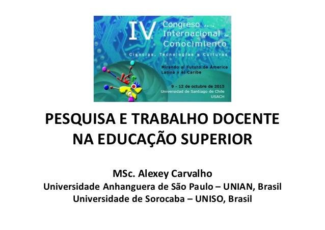 PESQUISA E TRABALHO DOCENTE NA EDUCAÇÃO SUPERIOR MSc. Alexey Carvalho Universidade Anhanguera de São Paulo – UNIAN, Brasil...