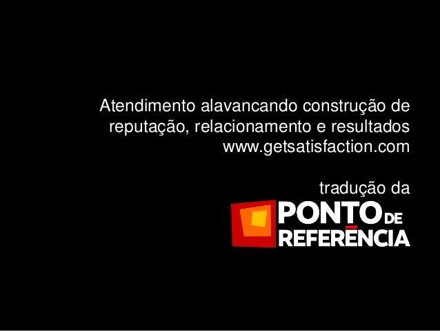 Atendimento alavancando construção de reputação, relacionamento e resultados                www.getsatisfaction.com       ...