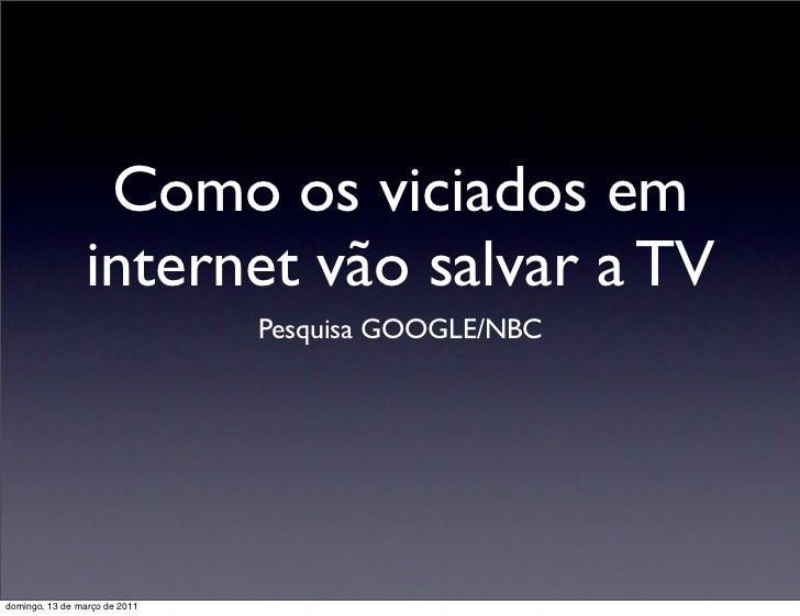 Como os viciados em                internet vão salvar a TV                               Pesquisa GOOGLE/NBCdomingo, 13 d...