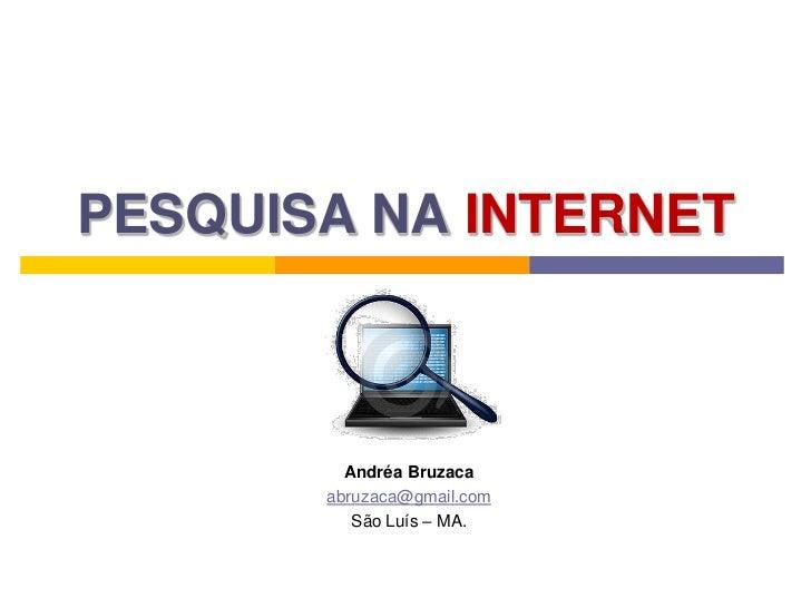 PESQUISA NA INTERNET <br />Andréa Bruzaca<br />abruzaca@gmail.com<br />São Luís – MA.<br />