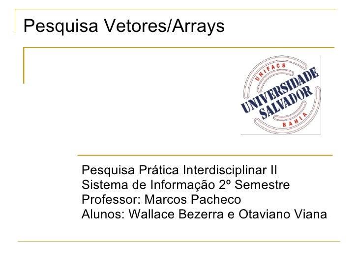 Pesquisa Vetores/Arrays Pesquisa Prática Interdisciplinar II Sistema de Informação 2º Semestre Professor: Marcos Pacheco A...