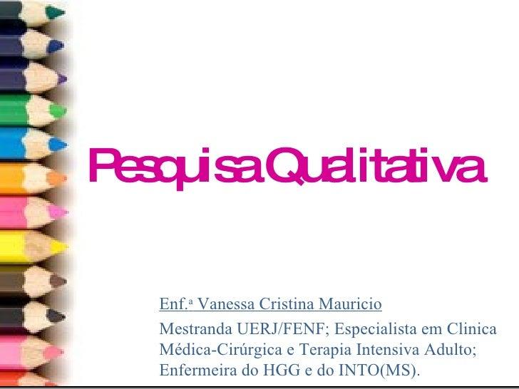 Pesquisa Qualitativa Enf. a  Vanessa Cristina Mauricio Mestranda UERJ/FENF; Especialista em Clinica Médica-Cirúrgica e Ter...