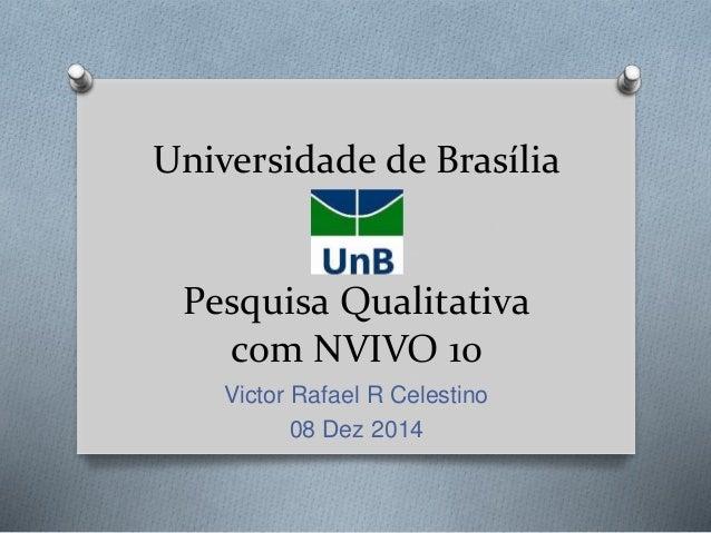 Universidade de Brasília Pesquisa Qualitativa com NVIVO 10 Victor Rafael R Celestino 08 Dez 2014