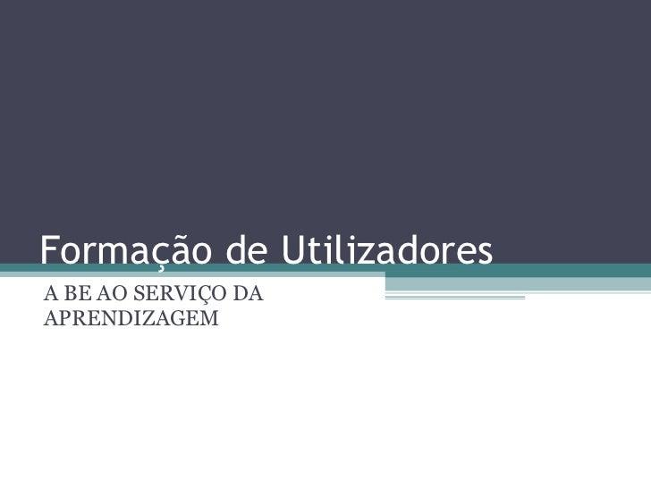 Formação de Utilizadores A BE AO SERVIÇO DA APRENDIZAGEM