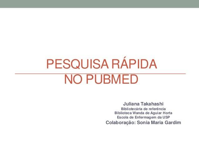 PESQUISA RÁPIDA NO PUBMED Juliana Takahashi Bibliotecária de referência Biblioteca Wanda de Aguiar Horta Escola de Enferma...