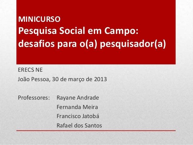 MINICURSO Pesquisa Social em Campo: desafios para o(a) pesquisador(a) ERECS NE João Pessoa, 30 de março de 2013 Professore...
