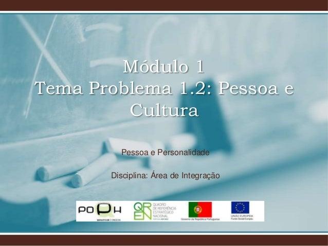Módulo 1 Tema Problema 1.2: Pessoa e Cultura Pessoa e Personalidade Disciplina: Área de Integração