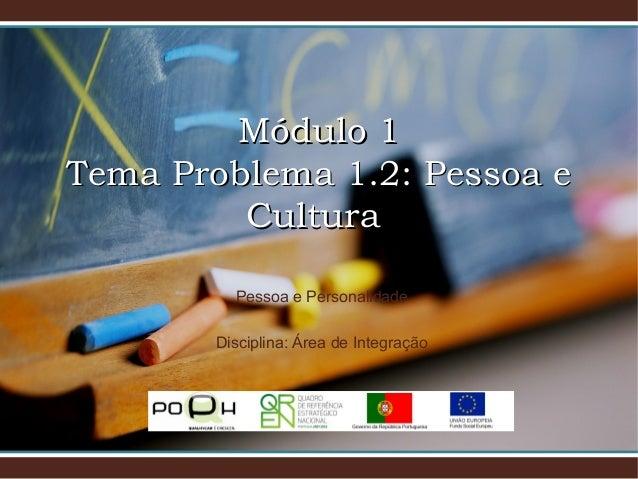 Módulo 1Módulo 1 Tema Problema 1.2: Pessoa eTema Problema 1.2: Pessoa e CulturaCultura Pessoa e Personalidade Disciplina: ...