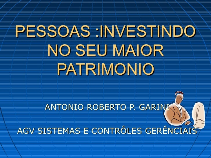 PESSOAS :INVESTINDO   NO SEU MAIOR    PATRIMONIO     ANTONIO ROBERTO P. GARINIAGV SISTEMAS E CONTRÔLES GERÊNCIAIS