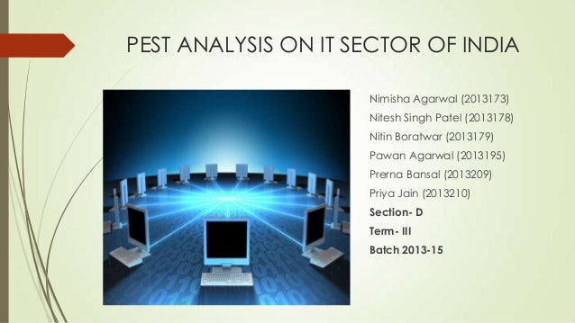 PEST ANALYSIS ON IT SECTOR OF INDIA Nimisha Agarwal (2013173) Nitesh Singh Patel (2013178) Nitin Boratwar (2013179) Pawan ...