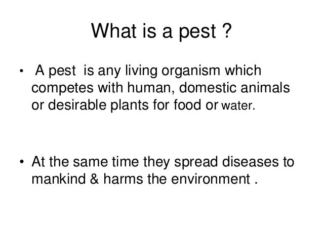 What is a pest ? • A pest is any living organism which competes with human, domestic animals or desirable plants for food ...