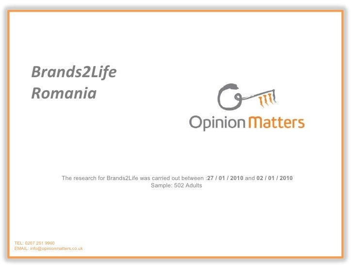 TEL: 0207 251 9960 EMAIL: info@opinionmatters.co.uk Brands2Life  Romania The research for Brands2Life was carried out betw...