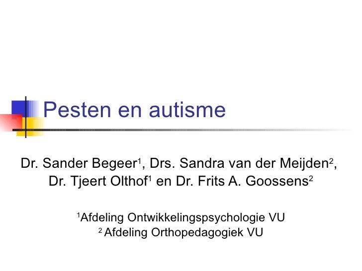 Pesten en autisme Dr. Sander Begeer 1 , Drs. Sandra van der Meijden 2 ,  Dr. Tjeert Olthof 1  en Dr. Frits A. Goossens 2 1...