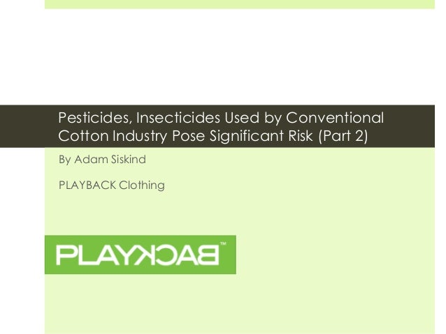 Pesticides, Insecticides Used by ConventionalCotton Industry Pose Significant Risk (Part 2)By Adam SiskindPLAYBACK Clothing