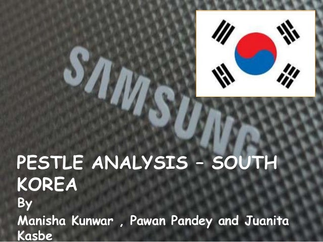 PESTLE ANALYSIS – SOUTH KOREA By Manisha Kunwar , Pawan Pandey and Juanita Kasbe