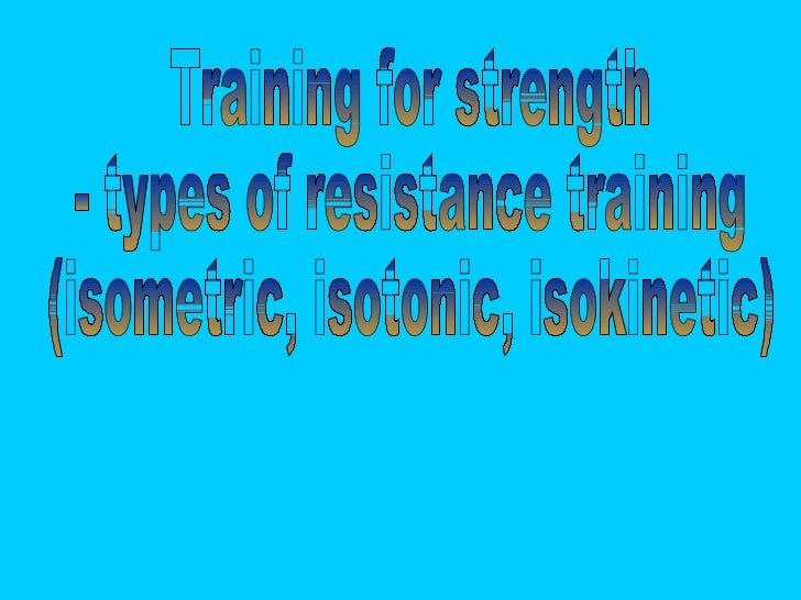 Training for strength - types of resistance training  (isometric, isotonic, isokinetic)
