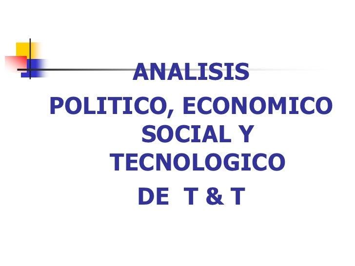 ANALISIS <br />POLITICO, ECONOMICO  SOCIAL Y TECNOLOGICO <br />DE  T & T<br />