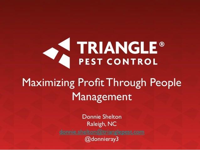 Maximizing Profit Through People Management    Donnie Shelton  Raleigh, NC  donnie.shelton@trianglepest.com  @donniera...