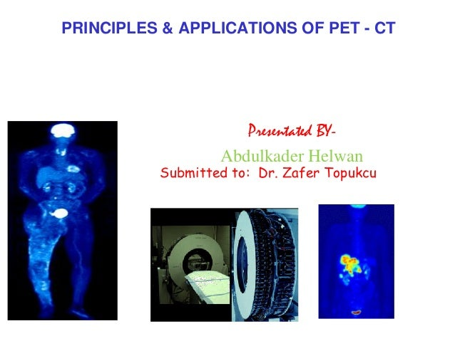 PRINCIPLES & APPLICATIONS OF PET - CT  Presentated BYAbdulkader Helwan  Submitted to: Dr. Zafer Topukcu