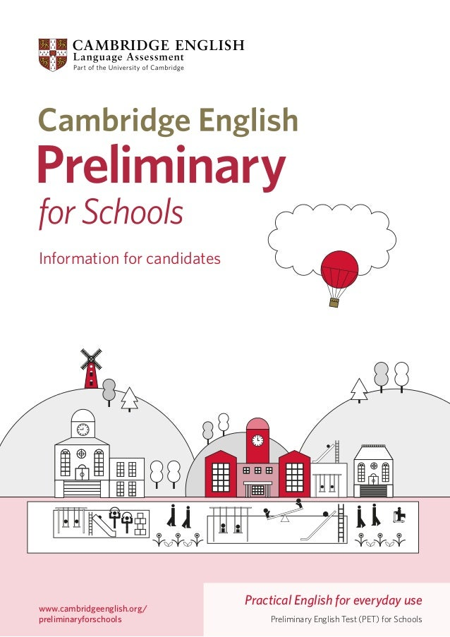 Information for candidates  www.cambridgeenglish.org/ preliminaryforschools  Practical English for everyday use Preliminar...