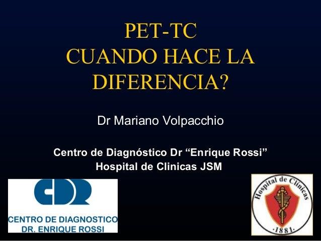 """PET-TC  CUANDO HACE LA    DIFERENCIA?        Dr Mariano VolpacchioCentro de Diagnóstico Dr """"Enrique Rossi""""        Hospital..."""