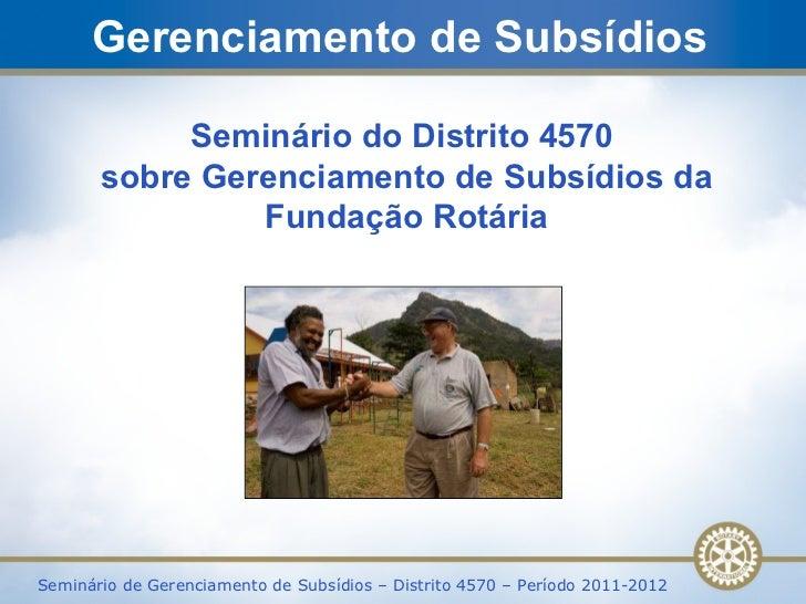 Gerenciamento de Subsídios Seminário do Distrito 4570  sobre Gerenciamento de Subsídios da Fundação Rotária