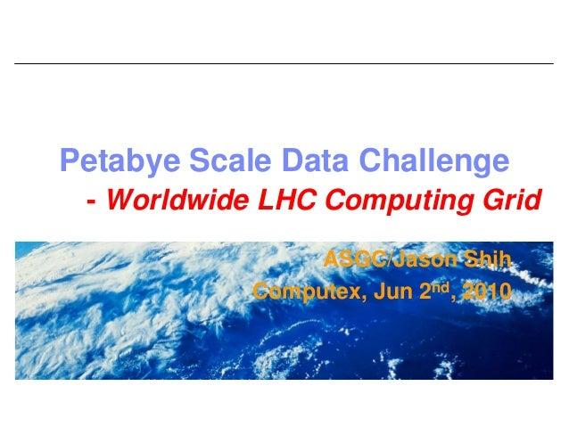 Petabye Scale Data Challenge - Worldwide LHC Computing Grid                 ASGC/Jason Shih            Computex, Jun 2nd, ...
