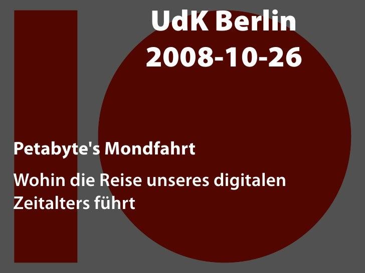 UdK Berlin                2008-10-26  Petabyte's Mondfahrt Wohin die Reise unseres digitalen Zeitalters führt