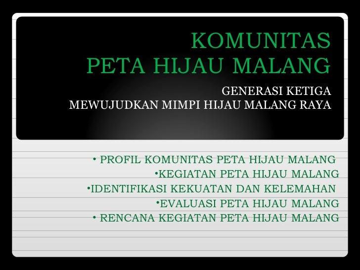 KOMUNITAS PETA HIJAU MALANG GENERASI KE TIGA MEWUJUDKAN MIMPI HIJAU MALANG RAYA <ul><li>PROFIL KOMUNITAS  PETA HIJAU MALAN...