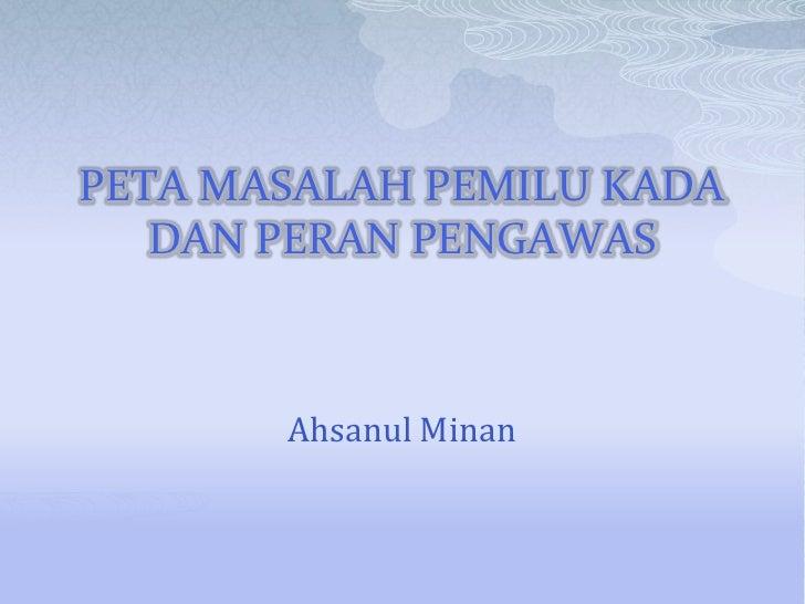 PETA MASALAH PEMILU KADA    DAN PERAN PENGAWAS           Ahsanul Minan