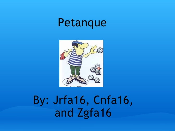Petanque   By: Jrfa16, Cnfa16, and Zgfa16