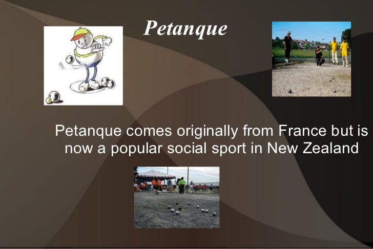 Petanque Petanque comes originally from France but is now a popular social sport in New Zealand