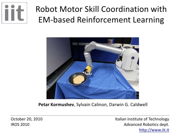 Robot Motor Skill Coordination withEM-based Reinforcement Learning<br />Petar Kormushev, Sylvain Calinon, Darwin G. Caldwe...