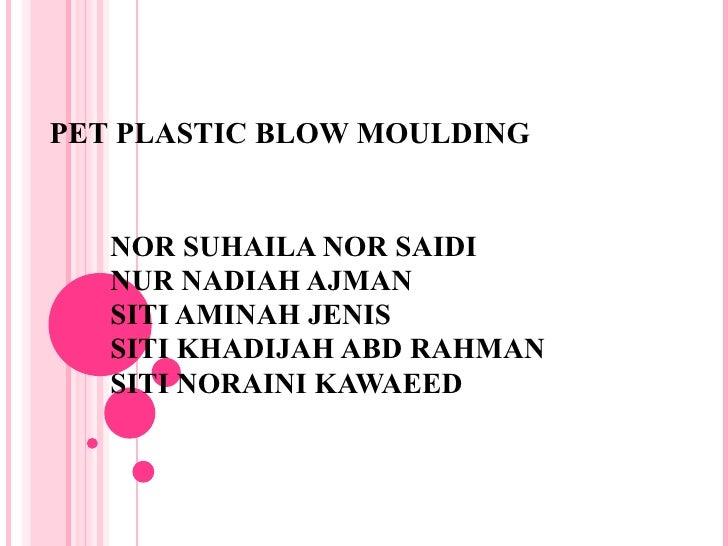 PET PLASTIC BLOW MOULDING NOR SUHAILA NOR SAIDI NUR NADIAH AJMAN SITI AMINAH JENIS SITI KHADIJAH ABD RAHMAN SITI NORAINI K...