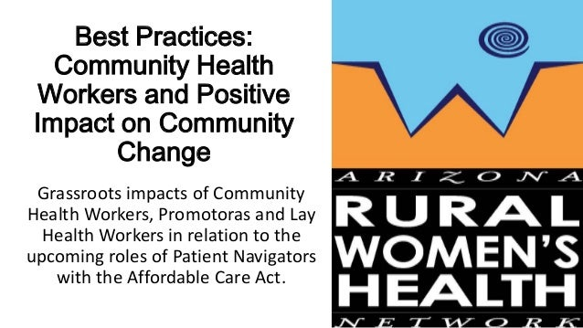 Best Practices:Community HealthWorkers and PositiveImpact on CommunityChangeGrassroots impacts of CommunityHealth Workers,...