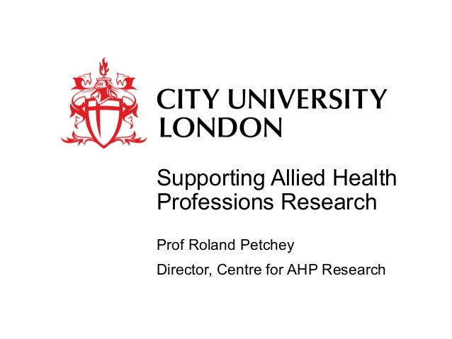 Supporting Allied Health Professions Research Prof Roland Petchey Director, Centre for AHP Research