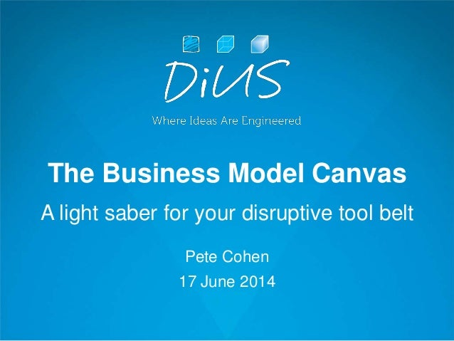 The Business Model Canvas A light saber for your disruptive tool belt Pete Cohen 17 June 2014
