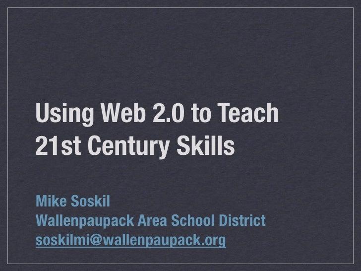 Using Web 2.0 to Teach 21st Century Skills Mike Soskil Wallenpaupack Area School District soskilmi@wallenpaupack.org
