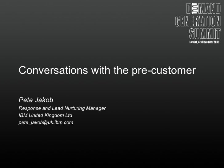 Conversations with the pre-customer Pete Jakob Response and Lead Nurturing Manager IBM United Kingdom Ltd [email_address]