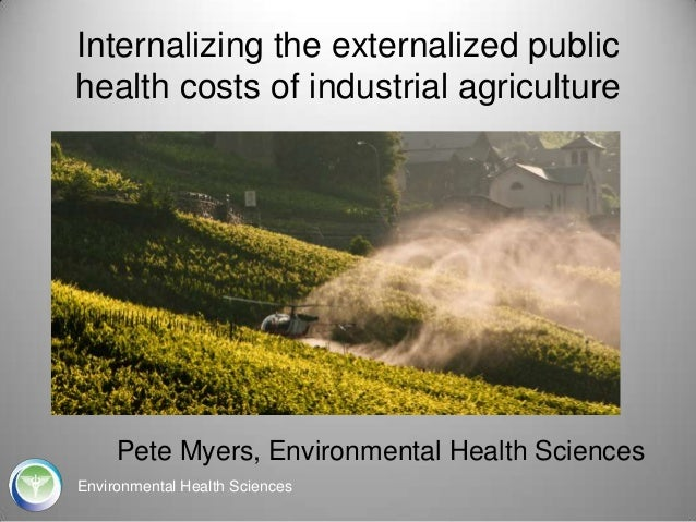 Internalizing the externalized public health costs of industrial agriculture  Pete Myers, Environmental Health Sciences En...