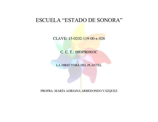 """ESCUELA """"ESTADO DE SONORA"""" CLAVE: 15-0202-119-00-x-026 C. C. T.: 09DPR0903C LA DIRECTORA DEL PLANTEL PROFRA. MARÍA ADRIANA..."""